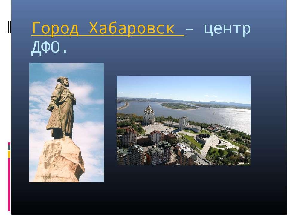 Город Хабаровск – центр ДФО.