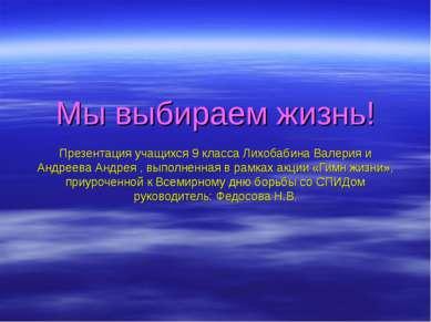Мы выбираем жизнь! Презентация учащихся 9 класса Лихобабина Валерия и Андреев...
