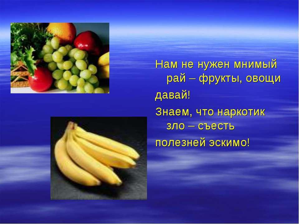 Нам не нужен мнимый рай – фрукты, овощи давай! Знаем, что наркотик зло – съес...