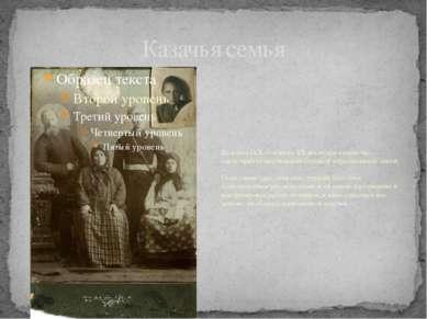 Казачья семья До конца IXX — начала XX веках для казачества характерно сущест...