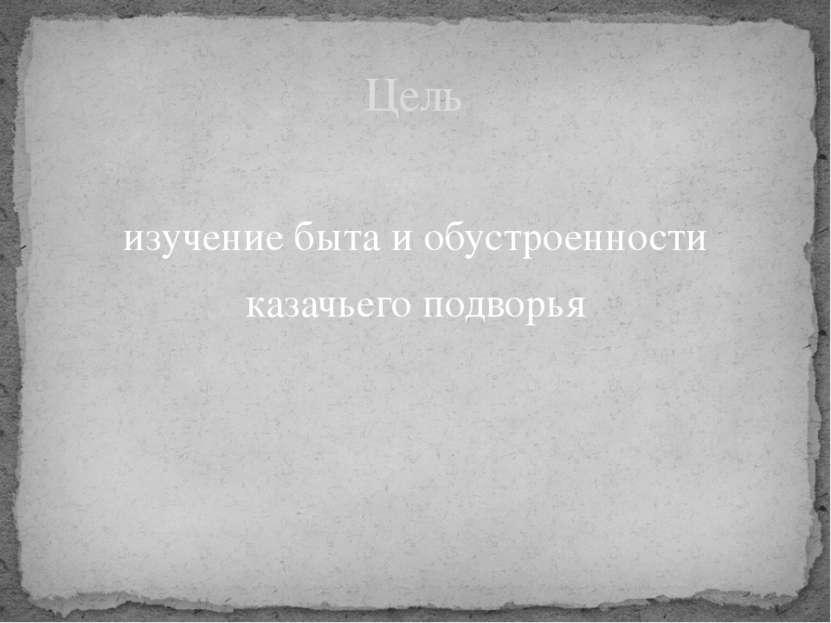 изучение быта и обустроенности казачьего подворья Цель