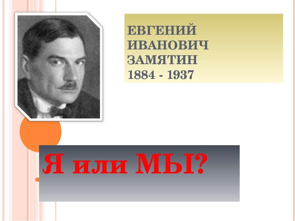 ЕВГЕНИЙ ИВАНОВИЧ ЗАМЯТИН 1884 - 1937 Я или МЫ?