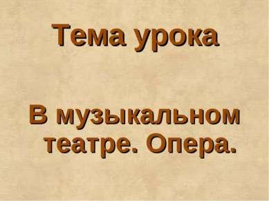 Тема урока В музыкальном театре. Опера.