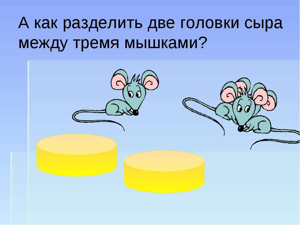 А как разделить две головки сыра между тремя мышками?
