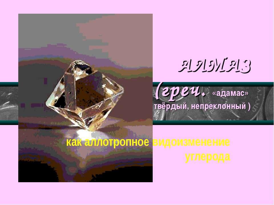 АЛМАЗ (греч. «адамас» твёрдый, непреклонный ) как аллотропное видоизменение у...