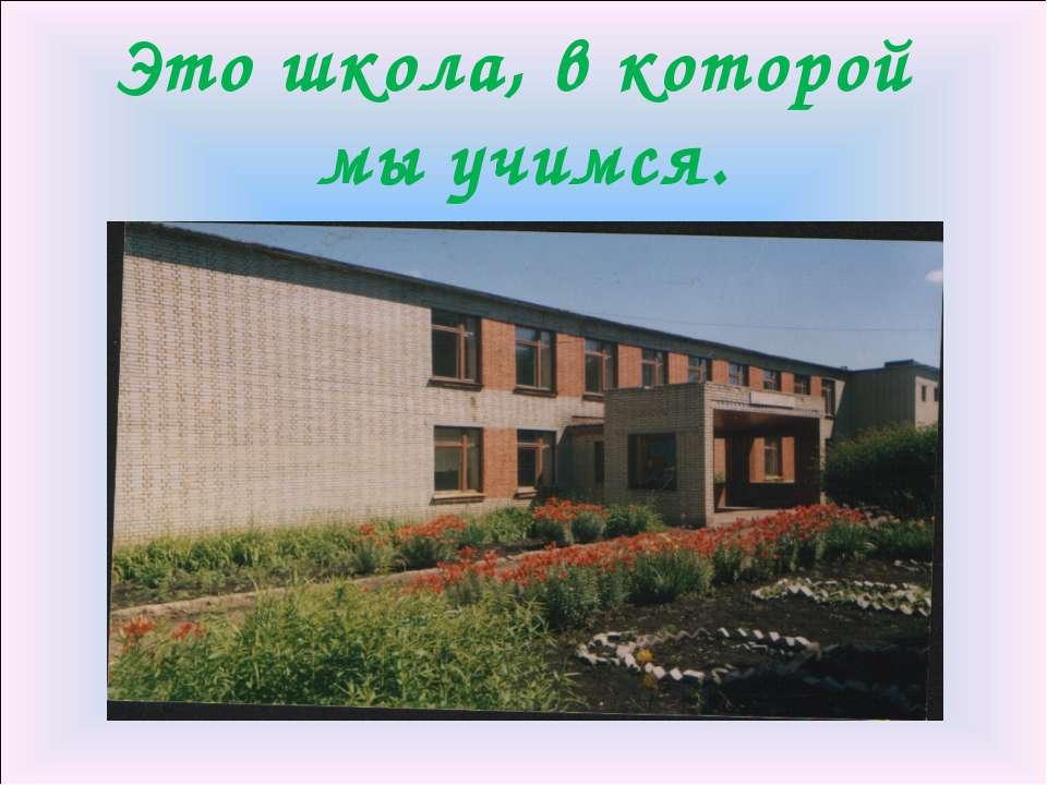 Это школа, в которой мы учимся.