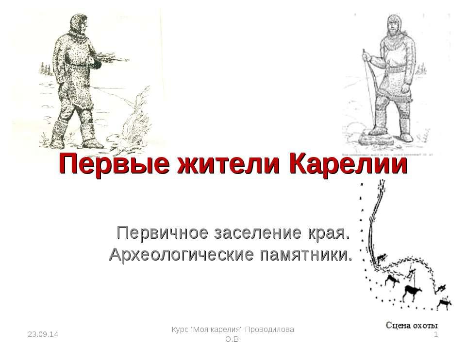 Первые жители Карелии Первичное заселение края. Археологические памятники. * ...