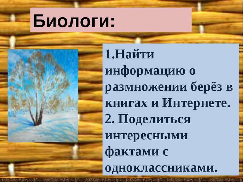 Биологи: 1.Найти информацию о размножении берёз в книгах и Интернете. 2. Поде...