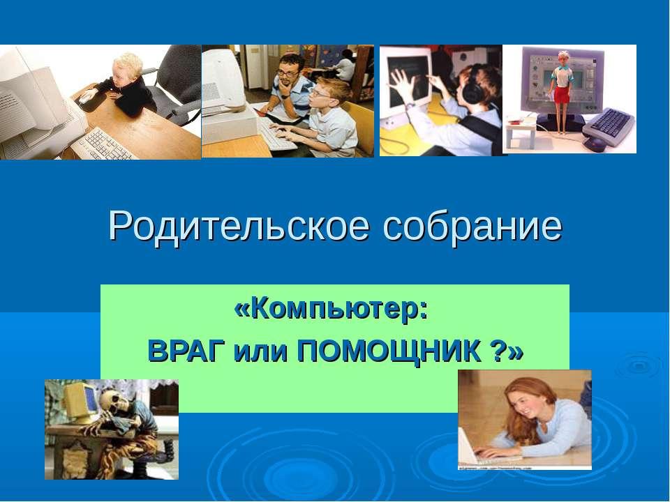 Родительское собрание «Компьютер: ВРАГ или ПОМОЩНИК ?»
