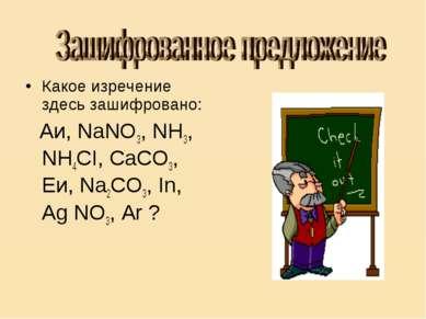 Какое изречение здесь зашифровано: Аи, NаNО3, NH3, NH4CI, СаСО3, Еи, Na2CO3, ...