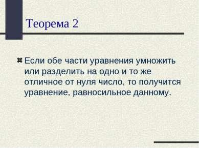 Теорема 2 Если обе части уравнения умножить или разделить на одно и то же отл...