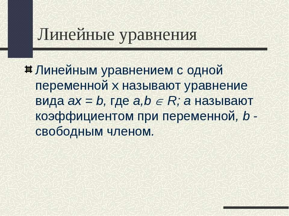 Линейные уравнения Линейным уравнением с одной переменной х называют уравнени...
