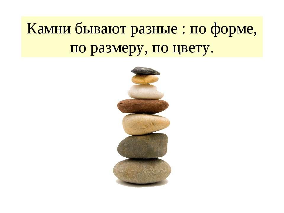 Камни бывают разные : по форме, по размеру, по цвету.
