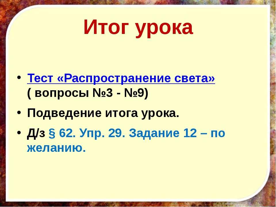 Итог урока Тест «Распространение света» ( вопросы №3 - №9) Подведение итога у...