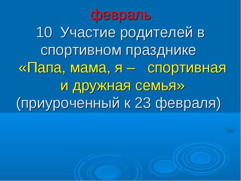 февраль 10 Участие родителей в спортивном празднике «Папа, мама, я – спортивн...