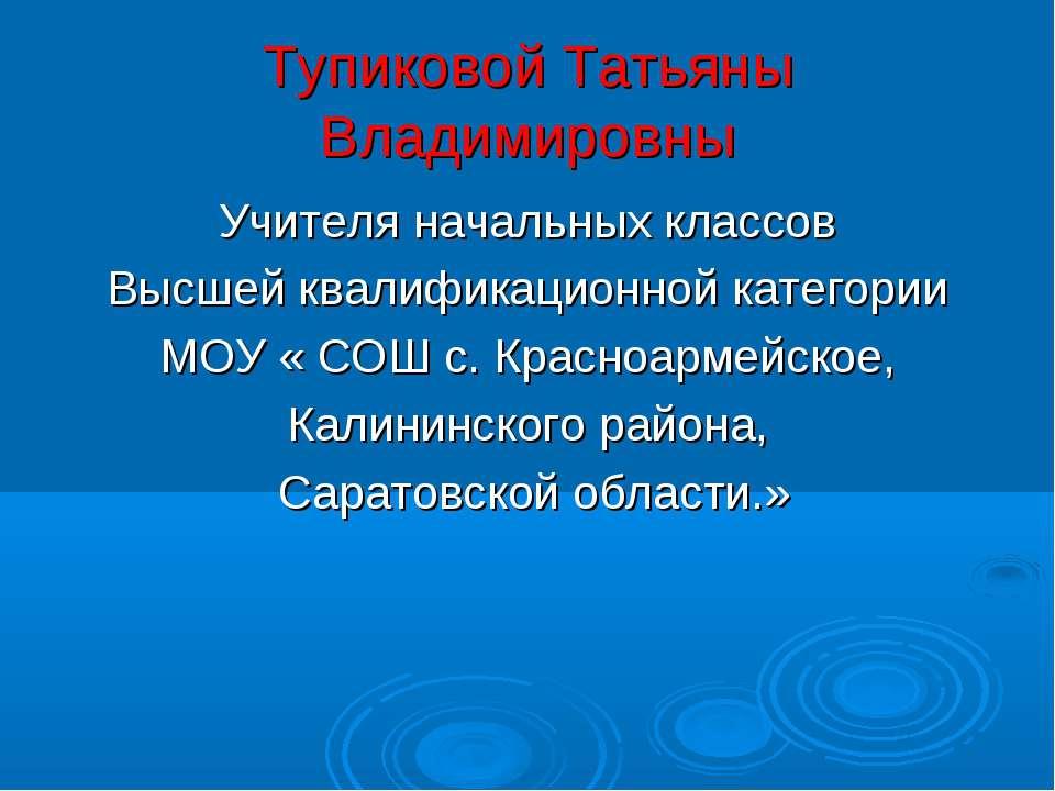 Тупиковой Татьяны Владимировны Учителя начальных классов Высшей квалификацион...