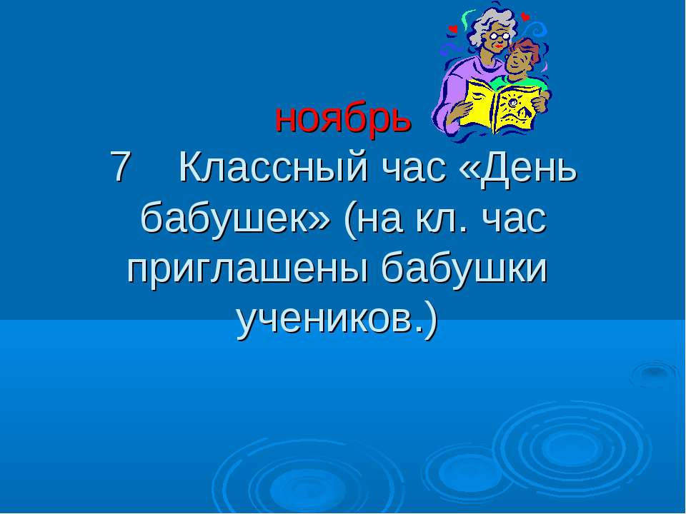 ноябрь 7 Классный час «День бабушек» (на кл. час приглашены бабушки учеников.)