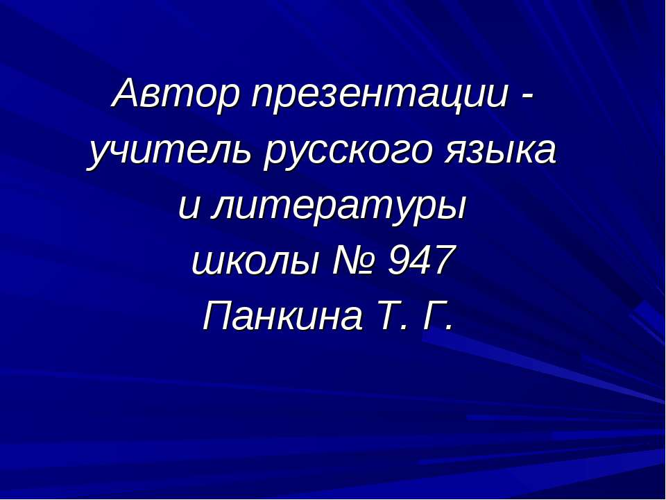 Автор презентации - учитель русского языка и литературы школы № 947 Панкина Т...