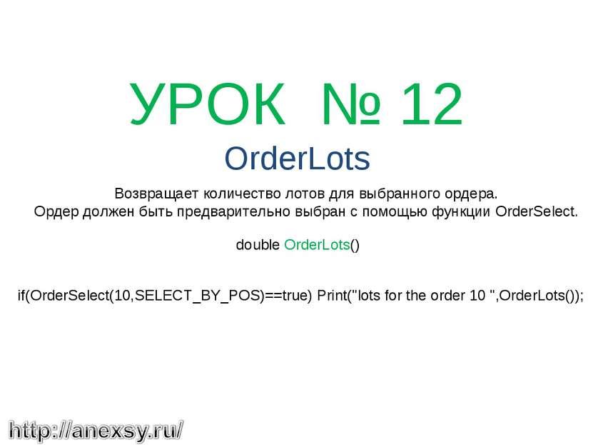 УРОК № 12 OrderLots Возвращает количество лотов для выбранного ордера. Орде...