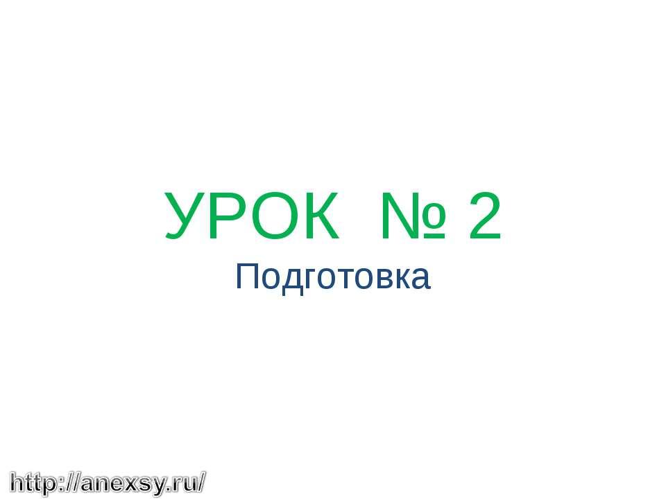 УРОК № 2 Подготовка