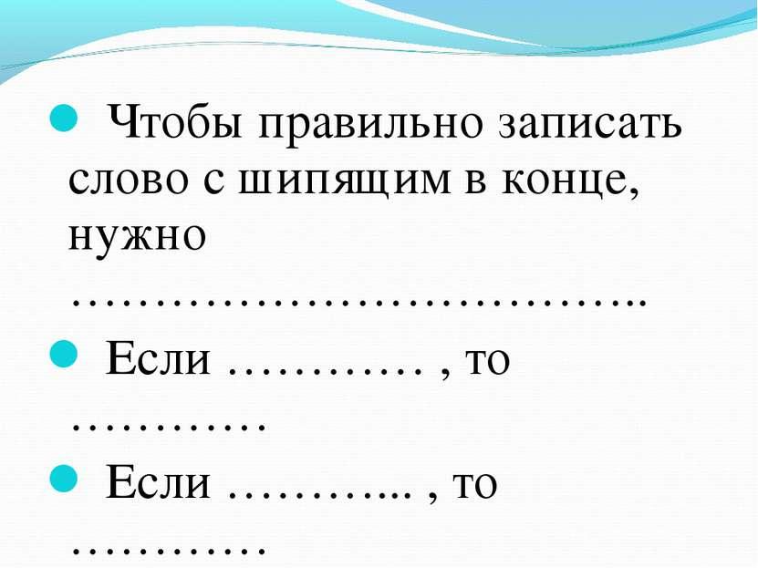 Чтобы правильно записать слово с шипящим в конце, нужно …………………………….. Если ……...