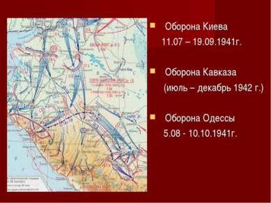 Оборона Киева 11.07 – 19.09.1941г. Оборона Кавказа (июль – декабрь 1942 г.) О...