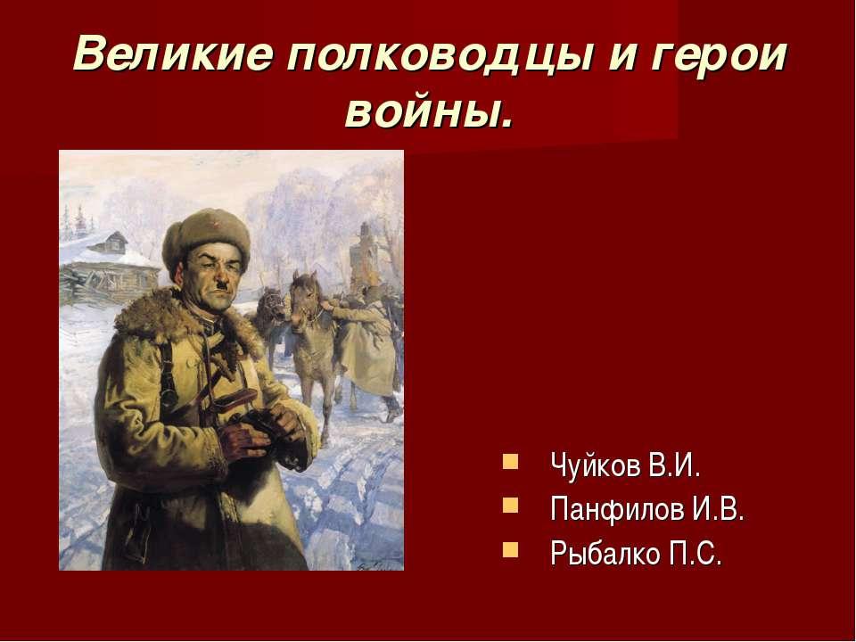 Великие полководцы и герои войны. Чуйков В.И. Панфилов И.В. Рыбалко П.С.