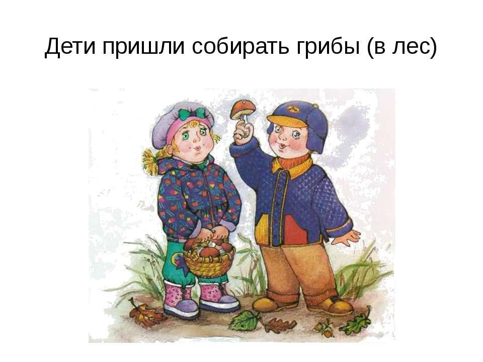Дети пришли собирать грибы (в лес)