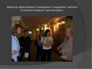 Директор музея Михаил Леонидович Гольденберг любезно согласился показать нам ...