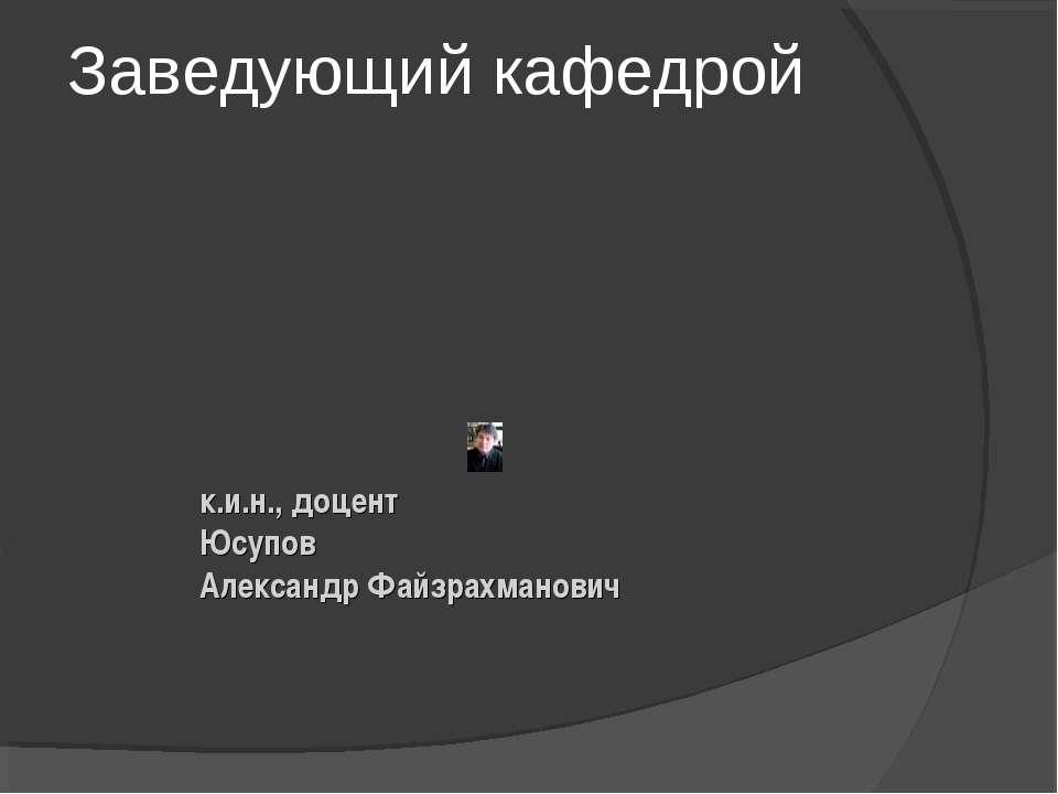 Заведующий кафедрой к.и.н., доцент Юсупов Александр Файзрахманович
