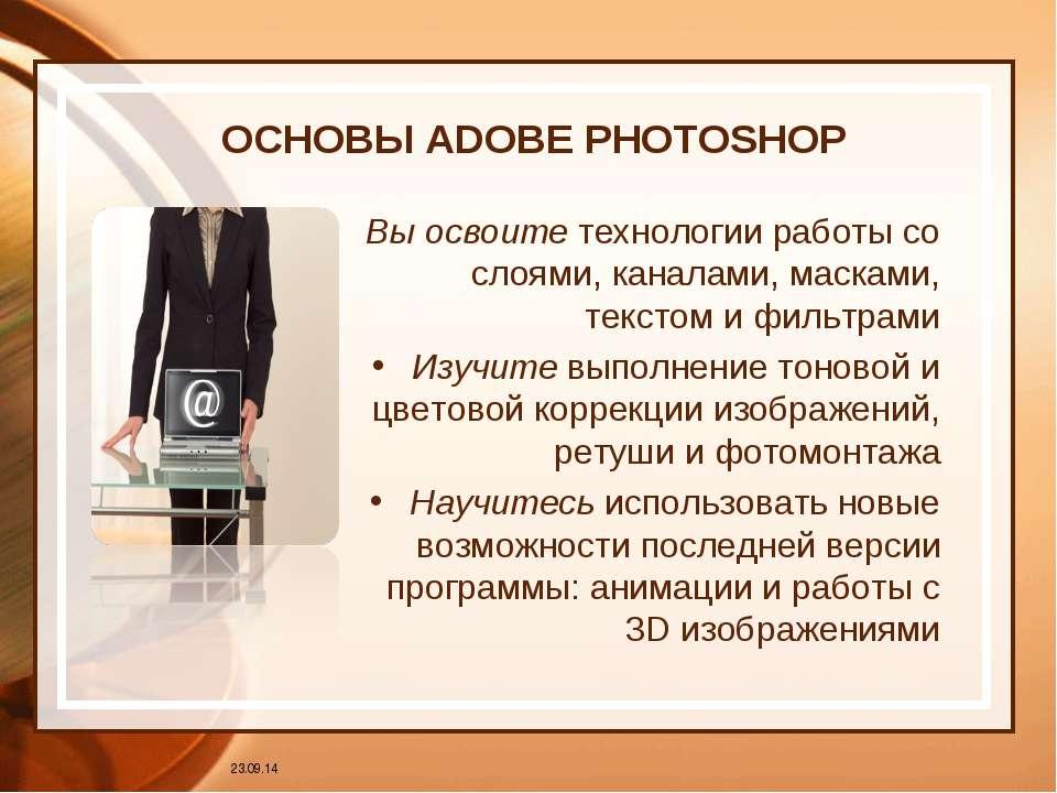 ОСНОВЫ ADOBE PHOTOSHOP Вы освоите технологии работы со слоями, каналами, маск...