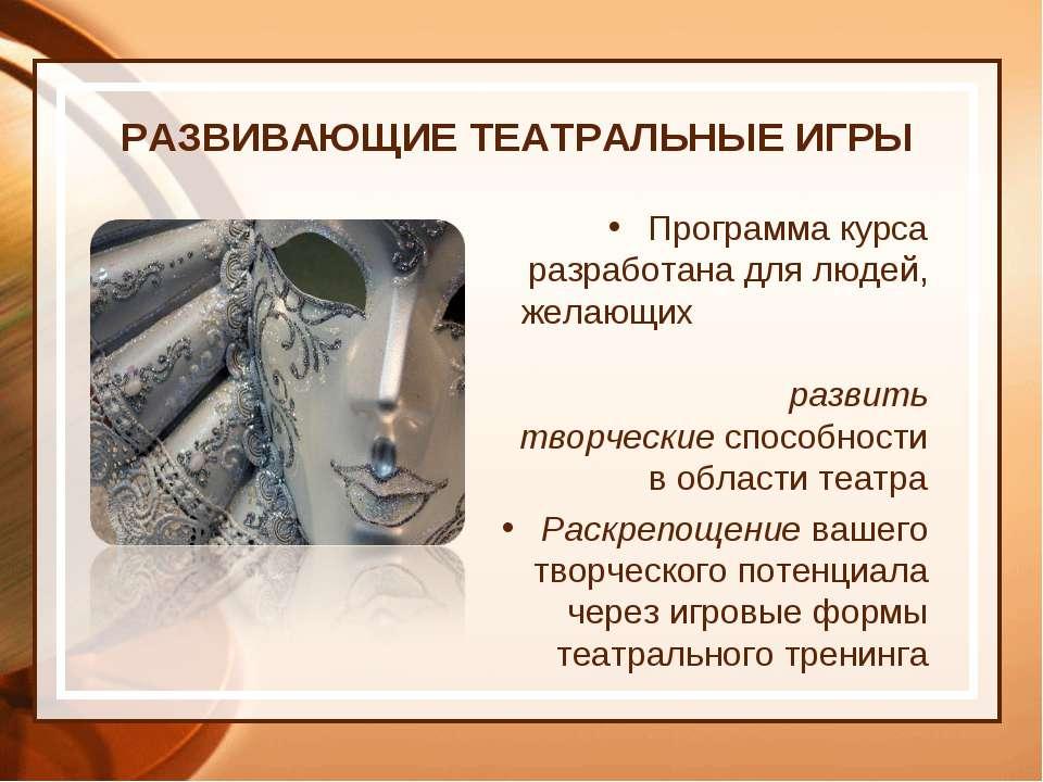 РАЗВИВАЮЩИЕ ТЕАТРАЛЬНЫЕ ИГРЫ Программа курса разработана для людей, желающих ...