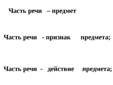 Часть речи – предмет Часть речи - признак предмета; Часть речи - действие пре...