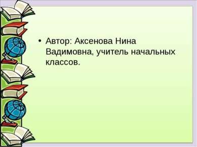 Автор: Аксенова Нина Вадимовна, учитель начальных классов.