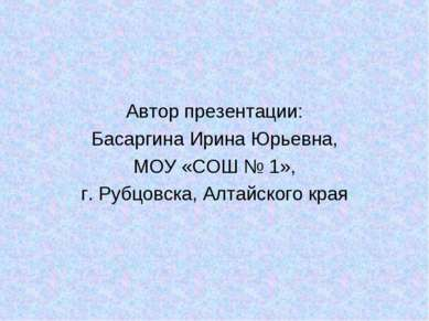 Автор презентации: Басаргина Ирина Юрьевна, МОУ «СОШ № 1», г. Рубцовска, Алта...