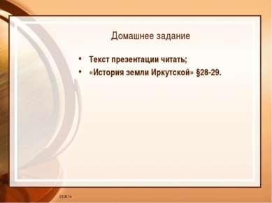 * Домашнее задание Текст презентации читать; «История земли Иркутской» §28-29.