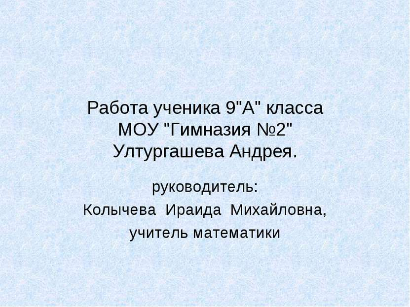 """Работа ученика 9""""А"""" класса МОУ """"Гимназия №2"""" Ултургашева Андрея. руководитель..."""
