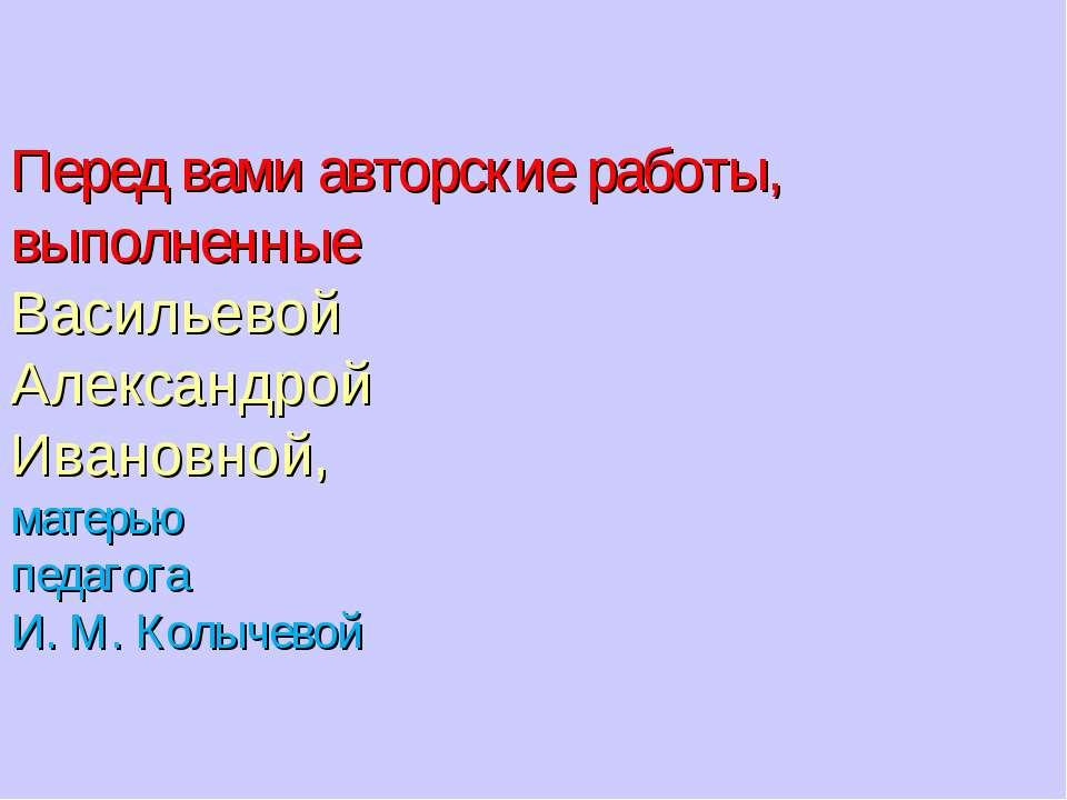 Перед вами авторские работы, выполненные Васильевой Александрой Ивановной, ма...