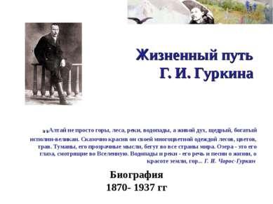 Жизненный путь Г. И. Гуркина ..Алтай не просто горы, леса, реки, водопады, а ...