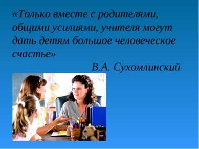 «Только вместе с родителями, общими усилиями, учителя могут дать детям большо...