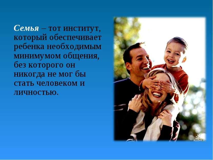 Семья – тот институт, который обеспечивает ребенка необходимым минимумом обще...