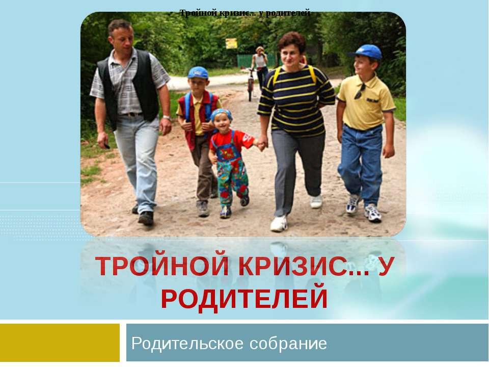 ТРОЙНОЙ КРИЗИС... У РОДИТЕЛЕЙ Родительское собрание Тройной кризис... у родит...
