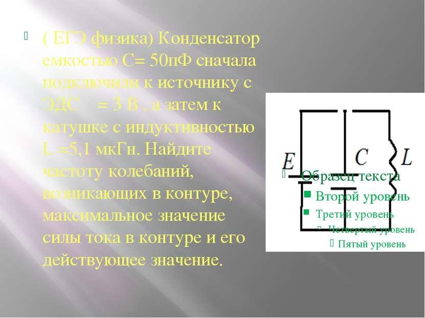 ( ЕГЭ физика) Конденсатор емкостью С= 50пФ сначала подключили к источнику с Э...
