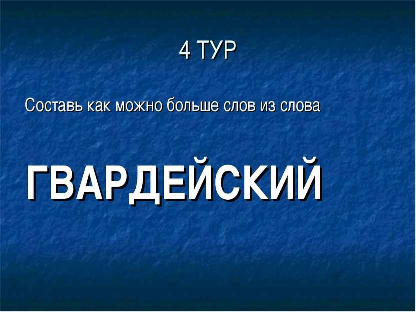 4 ТУР Составь как можно больше слов из слова ГВАРДЕЙСКИЙ