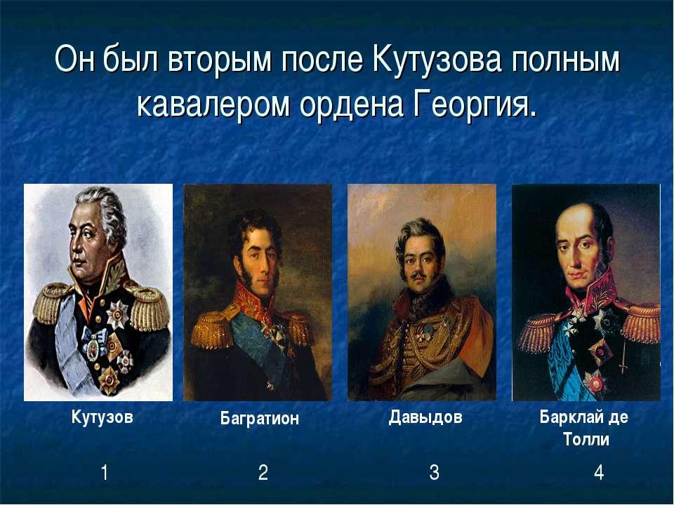 Он был вторым после Кутузова полным кавалером ордена Георгия. Кутузов Баграти...