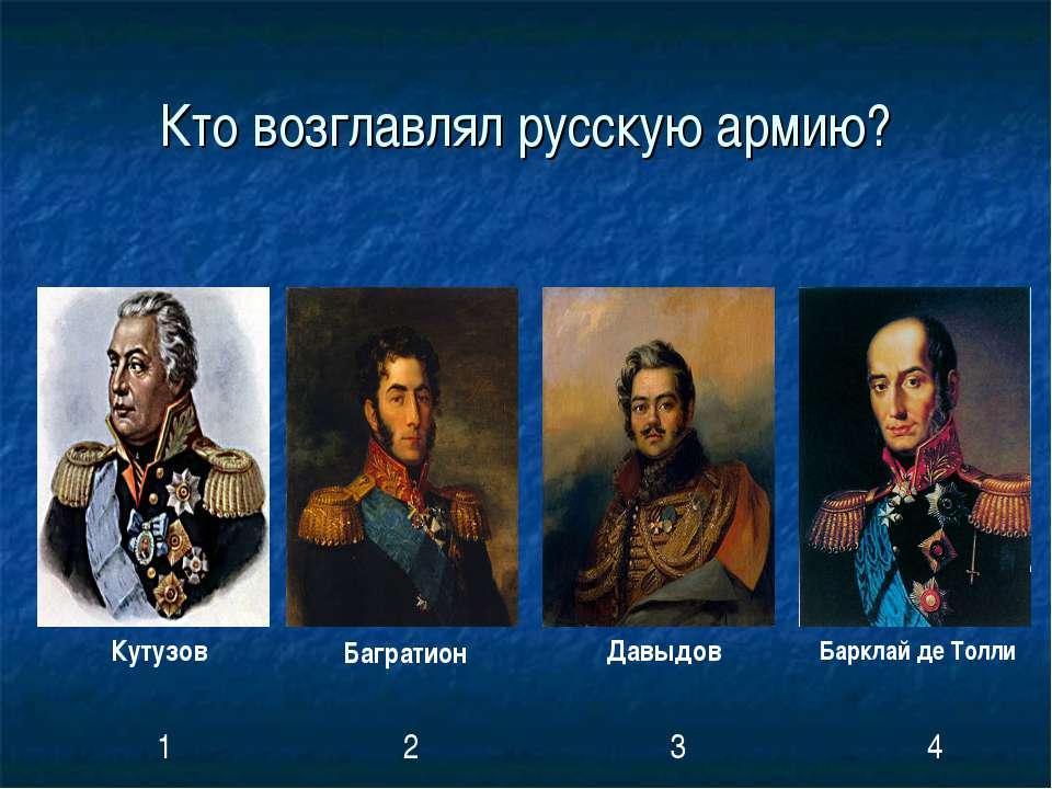 Кто возглавлял русскую армию? Кутузов Багратион Давыдов Барклай де Толли 1 2 3 4