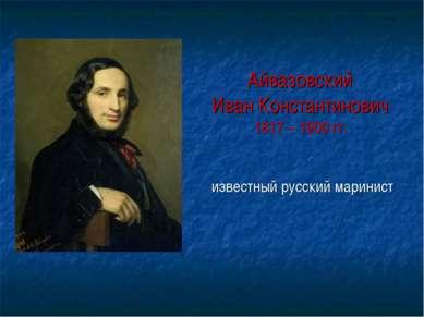 Айвазовский Иван Константинович 1817 – 1900 гг. известный русский маринист