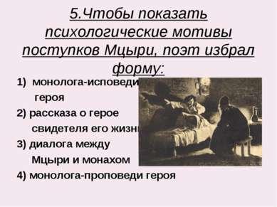 5.Чтобы показать психологические мотивы поступков Мцыри, поэт избрал форму: м...