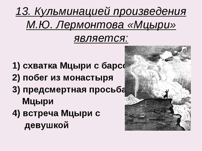 13. Кульминацией произведения М.Ю. Лермонтова «Мцыри» является: 1) схватка Мц...