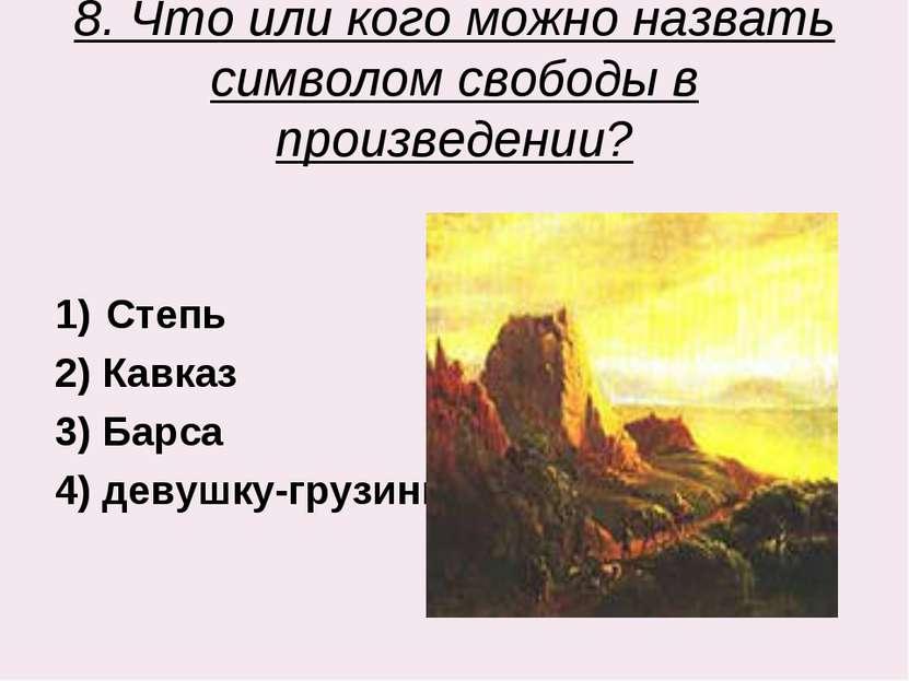 8. Что или кого можно назвать символом свободы в произведении? Степь 2) Кавка...